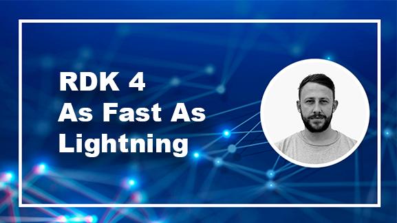 RDK 4- As Fast As Lightning