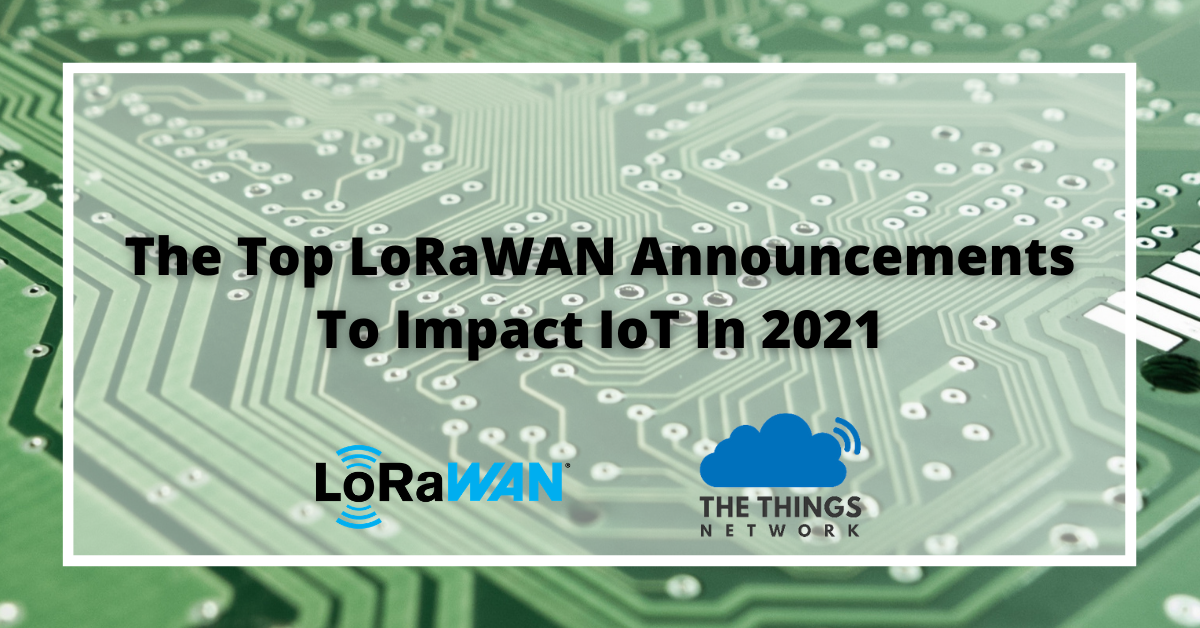 The Top LoRaWAN Announcements To Impact IoT In 2021