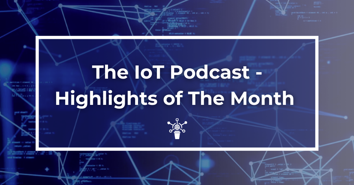 the-iot-podcast-monthly-highlights